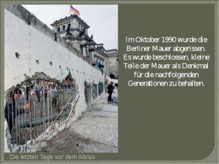 Die letzten Tage vor dem Abriss Im Oktober 1990 wurde die Berliner Mauer abge