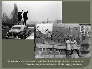 Die Berliner Mauer teiltе nicht nur die Stadt Berlin, Straßen, Plätze... Sie