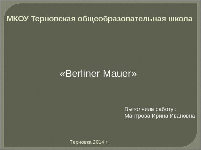 МКОУ Терновская общеобразовательная школа «Berliner Mauer» Выполнила работу :...