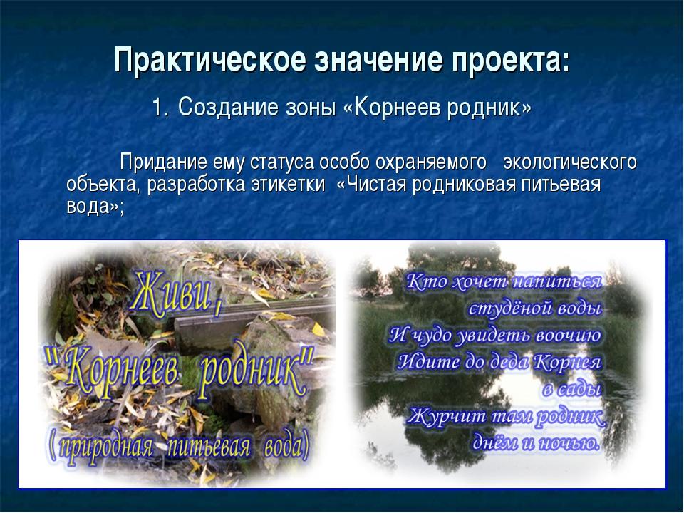 Практическое значение проекта: 1. Создание зоны «Корнеев родник» Придание ему...