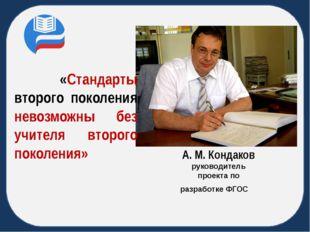 А. М. Кондаков руководитель проекта по разработке ФГОС «Стандарты второго п