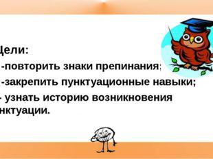 Цели: -повторить знаки препинания; -закрепить пунктуационные навыки; - узнат