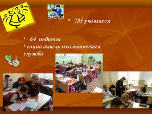 785 учащихся 64 педагога социально-психологическая служба