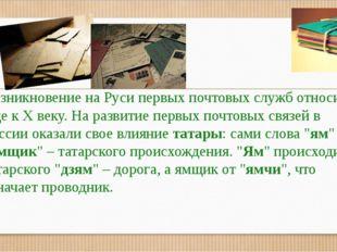 Возникновение на Руси первых почтовых служб относится еще кXвеку. На разви