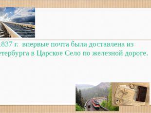 В1837 г. впервые почта была доставлена из Петербурга в Царское Село по желез