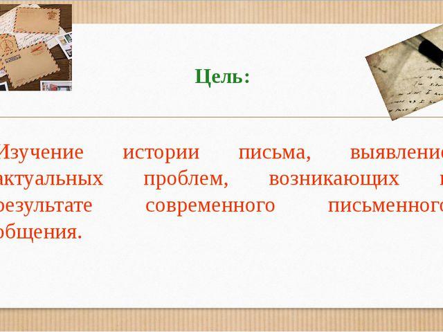 Цель: Изучение истории письма, выявление актуальных проблем, возникающих в ре...