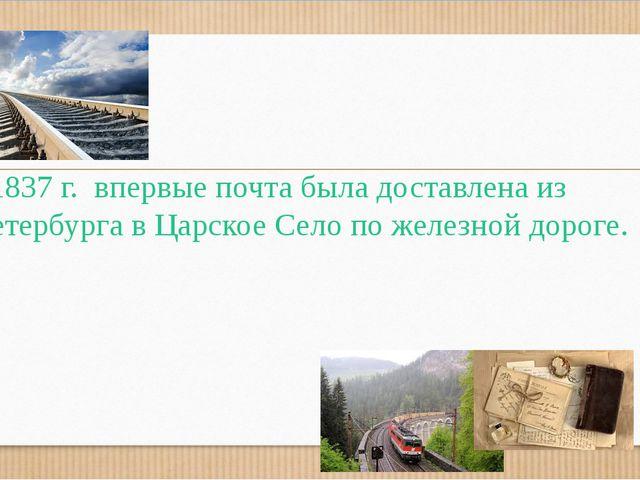 В1837 г. впервые почта была доставлена из Петербурга в Царское Село по желез...
