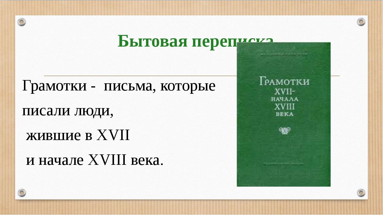 Бытовая переписка Грамотки - письма, которые писали люди, жившие в XVII и нач...