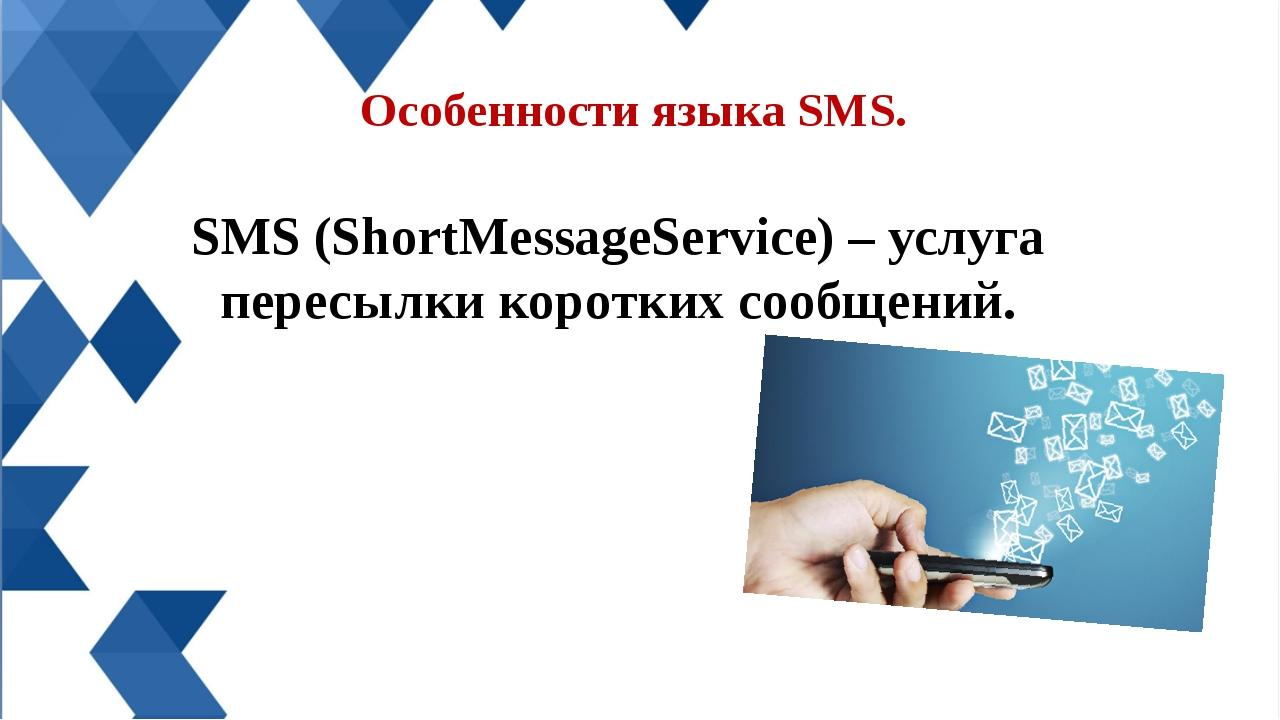 Особенности языка SMS. SMS (ShortMessageService) – услуга пересылки коротких...