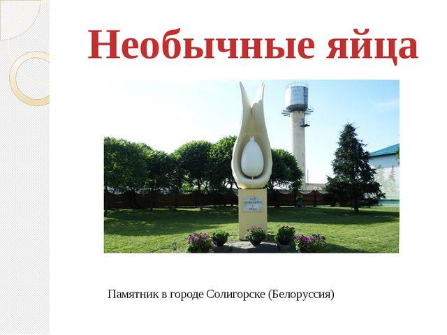 Необычные яйца Памятник в городе Солигорске (Белоруссия)