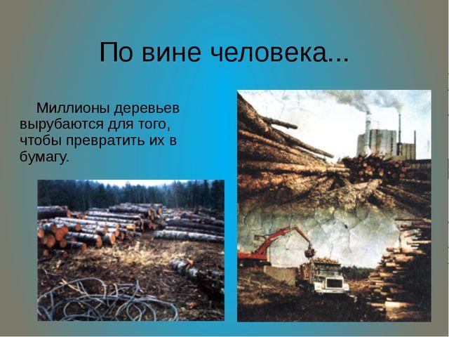 По вине человека... Миллионы деревьев вырубаются для того, чтобы превратить и...