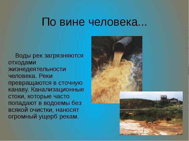 По вине человека... Воды рек загрязняются отходами жизнедеятельности человека...