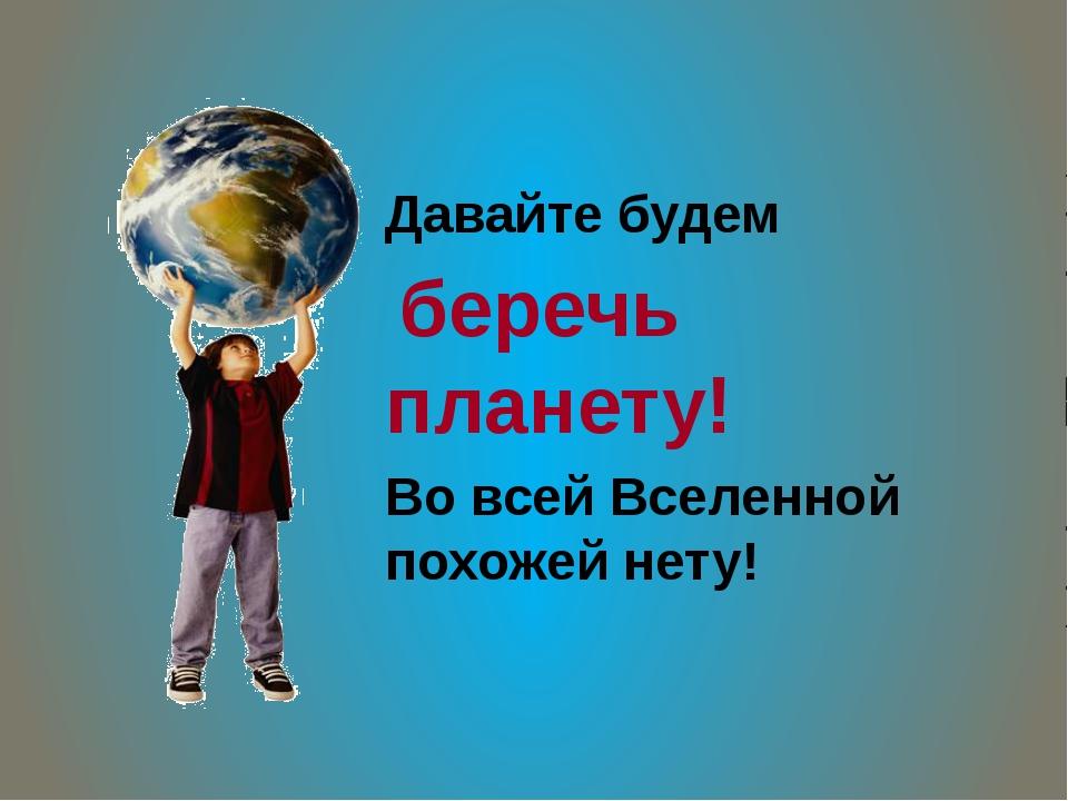 Давайте будем беречь планету! Во всей Вселенной похожей нету!