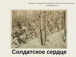 Солдатское сердце Моему прадеду Холодулину Петру Алексеевичу посвящается
