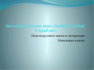 Интеллектуальная игра «Знайка! Знайка! Угадай-ка!» Неделя русского языка и ли