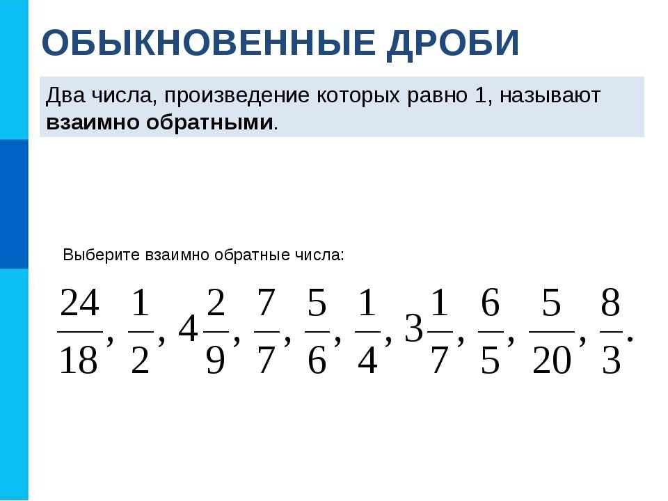 ОБЫКНОВЕННЫЕ ДРОБИ Два числа, произведение которых равно 1, называют взаимно...
