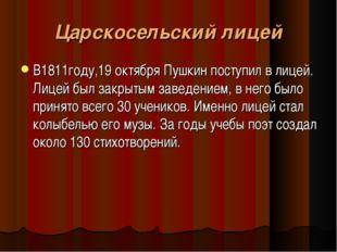Царскосельский лицей В1811году,19 октября Пушкин поступил в лицей. Лицей был
