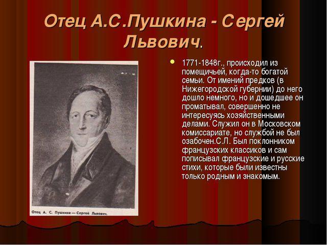 Отец А.С.Пушкина - Сергей Львович. 1771-1848г., происходил из помещичьей, ког...
