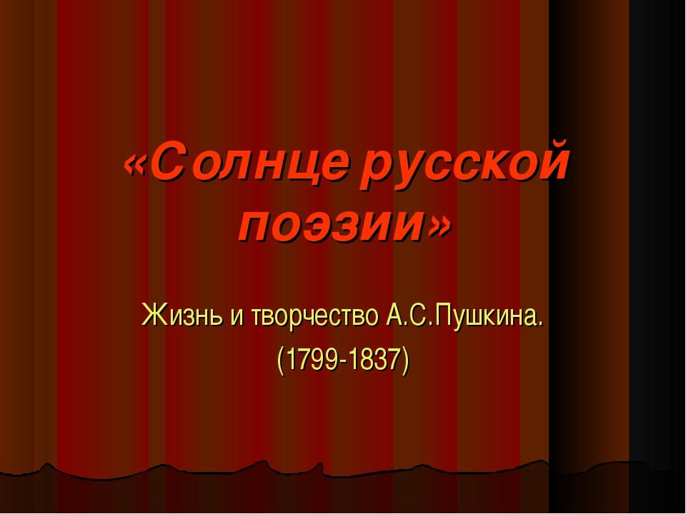 «Солнце русской поэзии» Жизнь и творчество А.С.Пушкина. (1799-1837)