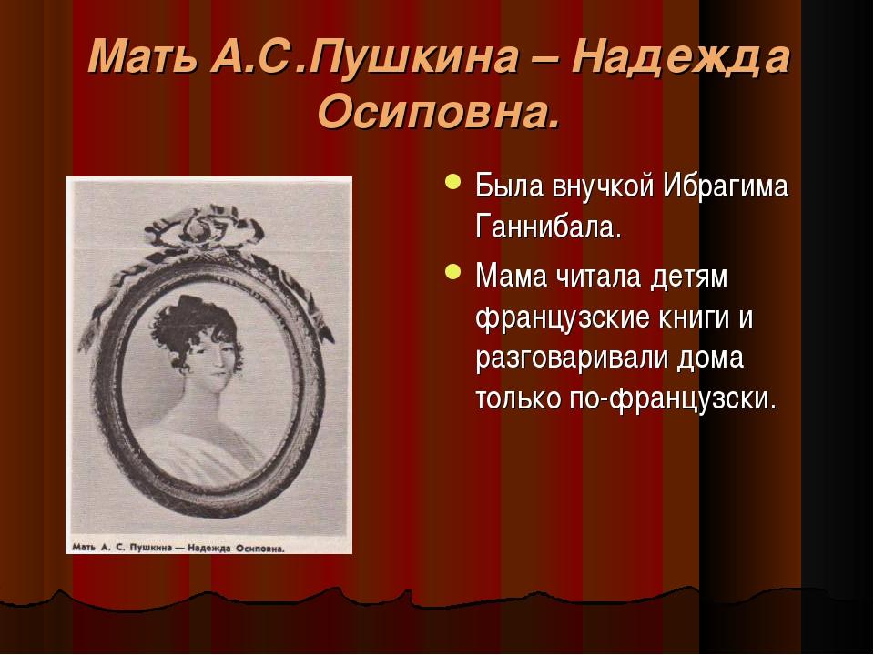 Мать А.С.Пушкина – Надежда Осиповна. Была внучкой Ибрагима Ганнибала. Мама чи...