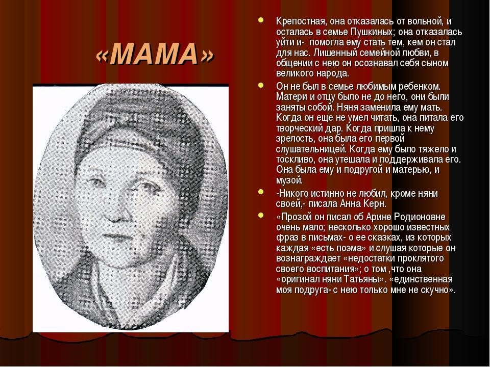 «МАМА» Крепостная, она отказалась от вольной, и осталась в семье Пушкиных; он...