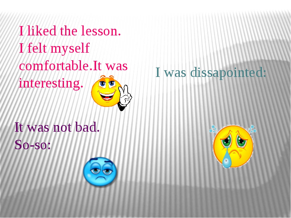 I liked the lesson. I felt myself comfortable.It was interesting. It was not...
