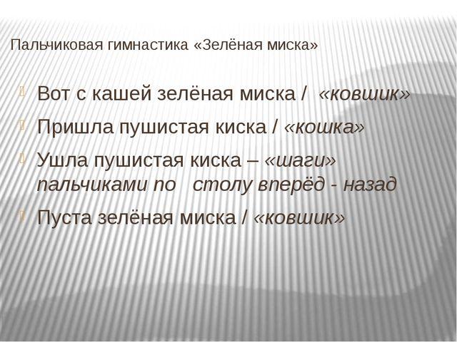 Пальчиковая гимнастика «Зелёная миска» Вот с кашей зелёная миска / «ковшик» П...