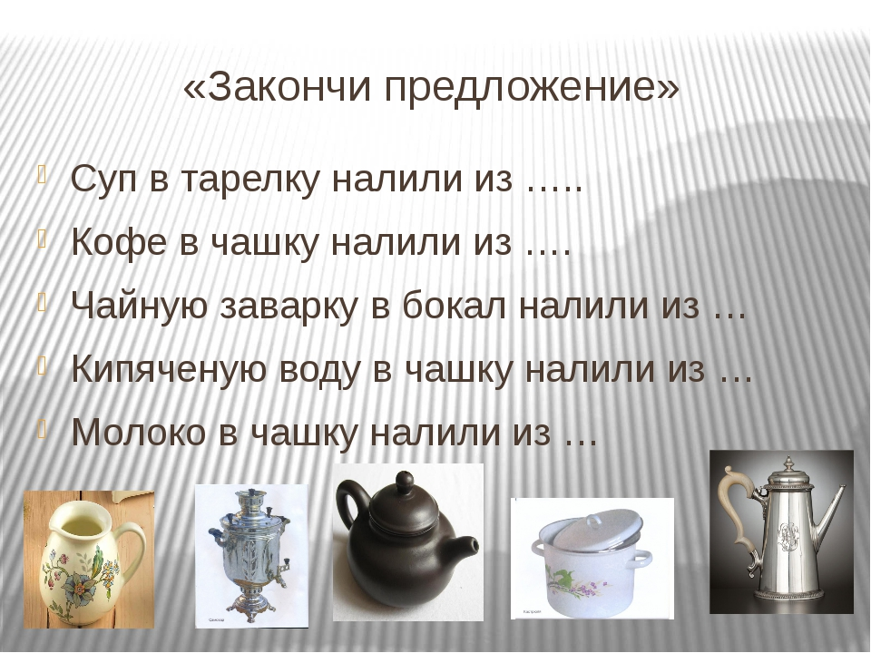 «Закончи предложение» Суп в тарелку налили из ….. Кофе в чашку налили из …....