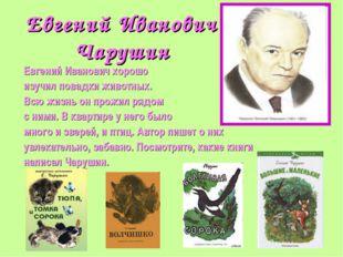 Евгений Иванович Чарушин Евгений Иванович хорошо изучил повадки животных. Всю