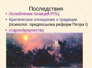 Последствия Ослабление позиций РПЦ Критическое отношение к традиции (психолог