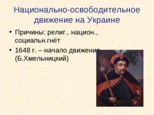 Национально-освободительное движение на Украине Причины: религ., национ., соц