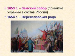 1653 г. – Земский собор (принятие Украины в состав России) 1654 г. – Переясла