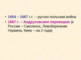 1654 – 1667 г.г. – русско-польская война 1667 г. – Андрусовское перемирие (к