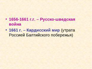 1656-1661 г.г. – Русско-шведская война 1661 г. – Кардисский мир (утрата Росси