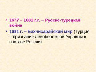 1677 – 1681 г.г. – Русско-турецкая война 1681 г. – Бахчисарайский мир (Турция