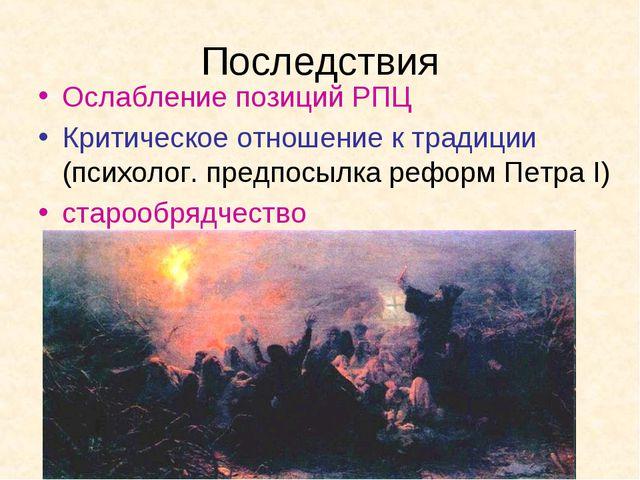 Последствия Ослабление позиций РПЦ Критическое отношение к традиции (психолог...
