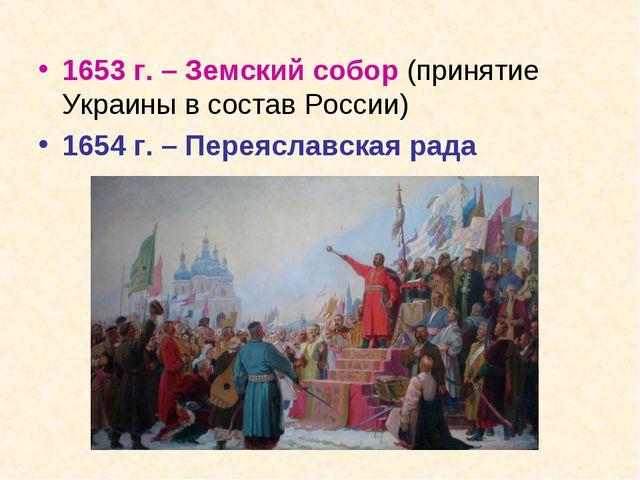 1653 г. – Земский собор (принятие Украины в состав России) 1654 г. – Переясла...