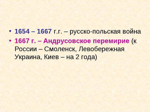 1654 – 1667 г.г. – русско-польская война 1667 г. – Андрусовское перемирие (к...