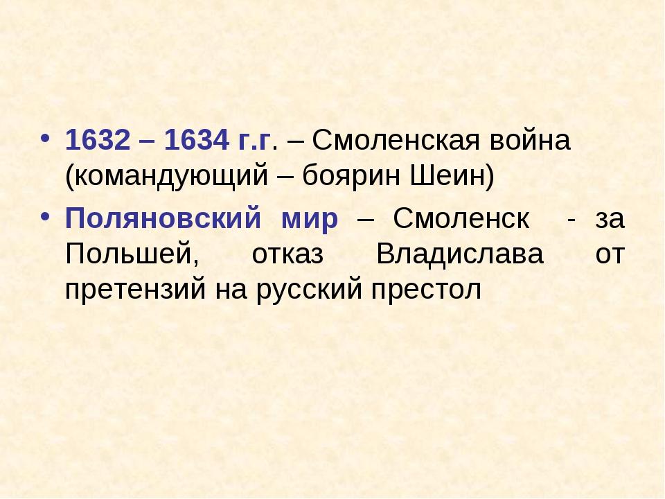 1632 – 1634 г.г. – Смоленская война (командующий – боярин Шеин) Поляновский м...