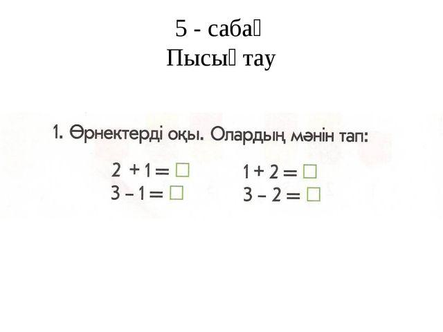 5 - сабақ Пысықтау