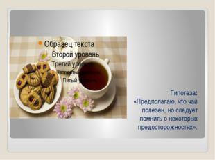 Гипотеза: «Предполагаю, что чай полезен, но следует помнить о некоторых предо