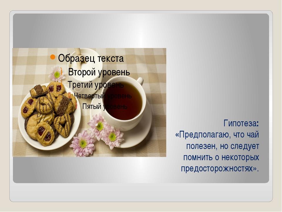 Гипотеза: «Предполагаю, что чай полезен, но следует помнить о некоторых предо...