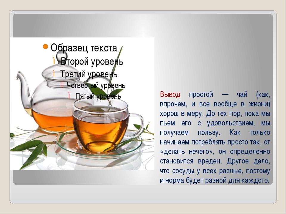 Вывод простой — чай (как, впрочем, и все вообще в жизни) хорош в меру. До тех...