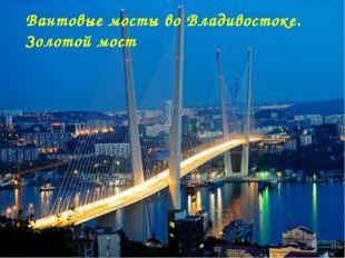 Вантовые мосты во Владивостоке. Золотой мост Матюшкина А.В. http://nsportal.r