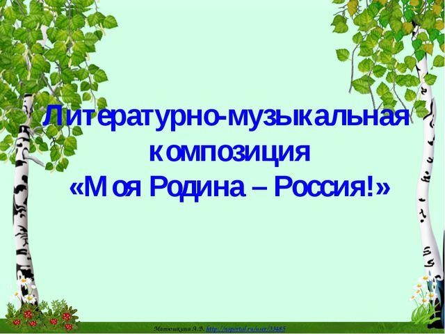 Литературно-музыкальная композиция «Моя Родина – Россия!» Матюшкина А.В. http...
