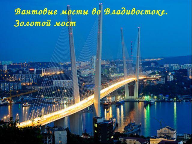 Вантовые мосты во Владивостоке. Золотой мост Матюшкина А.В. http://nsportal.r...