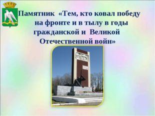 Памятник «Тем, кто ковал победу на фронте и в тылу в годы гражданской и Вели
