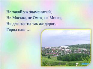 Не такой уж знаменитый, Не Москва, не Омск, не Минск, Но для нас ты так же д