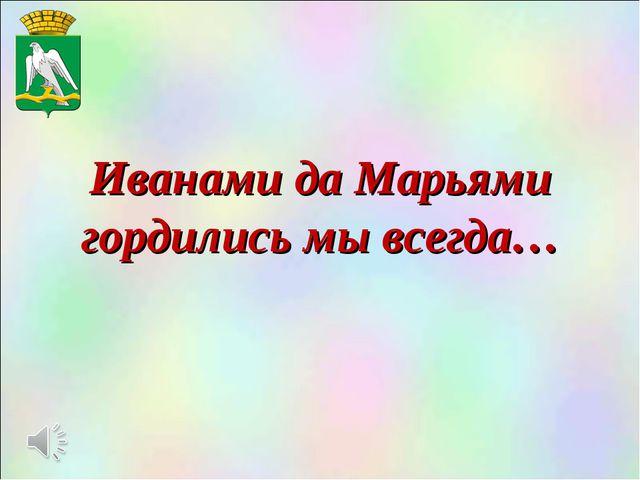 Иванами да Марьями гордились мы всегда…