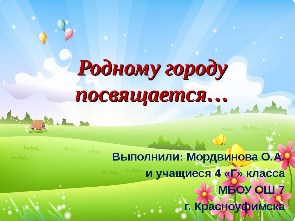Родному городу посвящается… Выполнили: Мордвинова О.А. и учащиеся 4 «Г» клас...